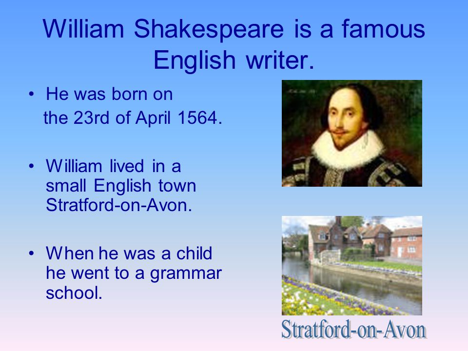 William Shakespeare is a famous English writer. He was born on the 23rd of April 1564. William lived in a small English town Stratford-on-Avon. When h