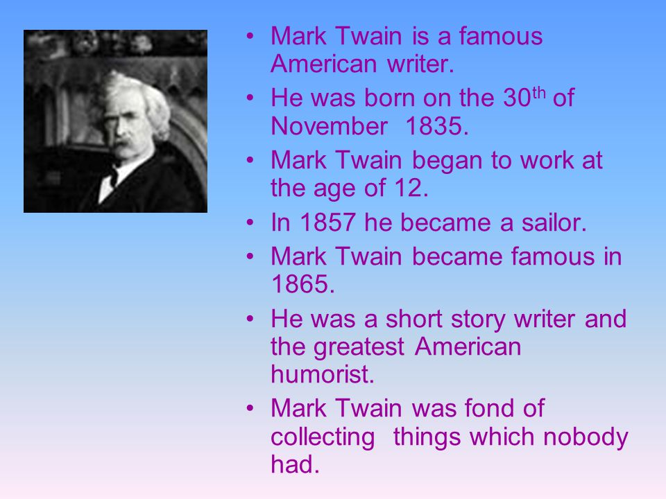 Mark Twain is a famous American writer. He was born on the 30 th of November 1835. Mark Twain began to work at the age of 12. In 1857 he became a sail