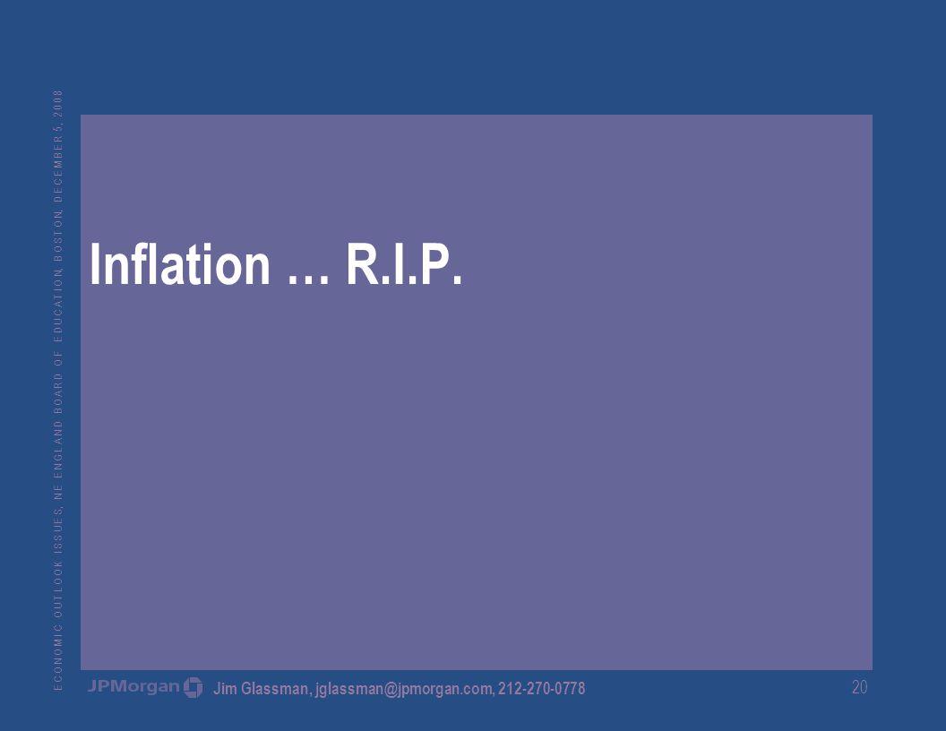 E C O N O M I C O U T L O O K I S S U E S, N E E N G L A N D B O A R D O F E D U C A T I O N, B O S T O N, D E C E M B E R 5, 2 0 0 8 Jim Glassman, jglassman@jpmorgan.com, 212-270-0778 20 Inflation … R.I.P.
