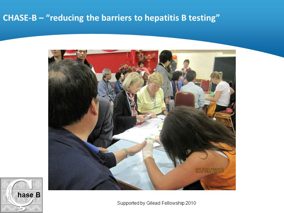 """hase B Supported by Gilead Fellowship 2010 CHASE-B – """"reducing the barriers to hepatitis B testing"""""""