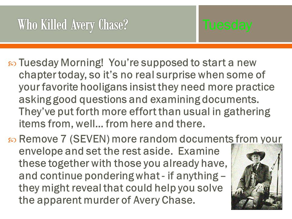  (Share One / Ask One) Each group will be asked to share either some general inferences they've been able to draw about the time and place in which these events occurred OR one theory or partial theory regarding the death of Avery Chase.