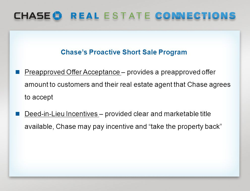 Page 12 Chase's Proactive Short Sale Program Preapproved Offer Acceptance – provides a preapproved offer amount to customers and their real estate agent that Chase agrees to accept Deed-in-Lieu Incentives – provided clear and marketable title available, Chase may pay incentive and take the property back