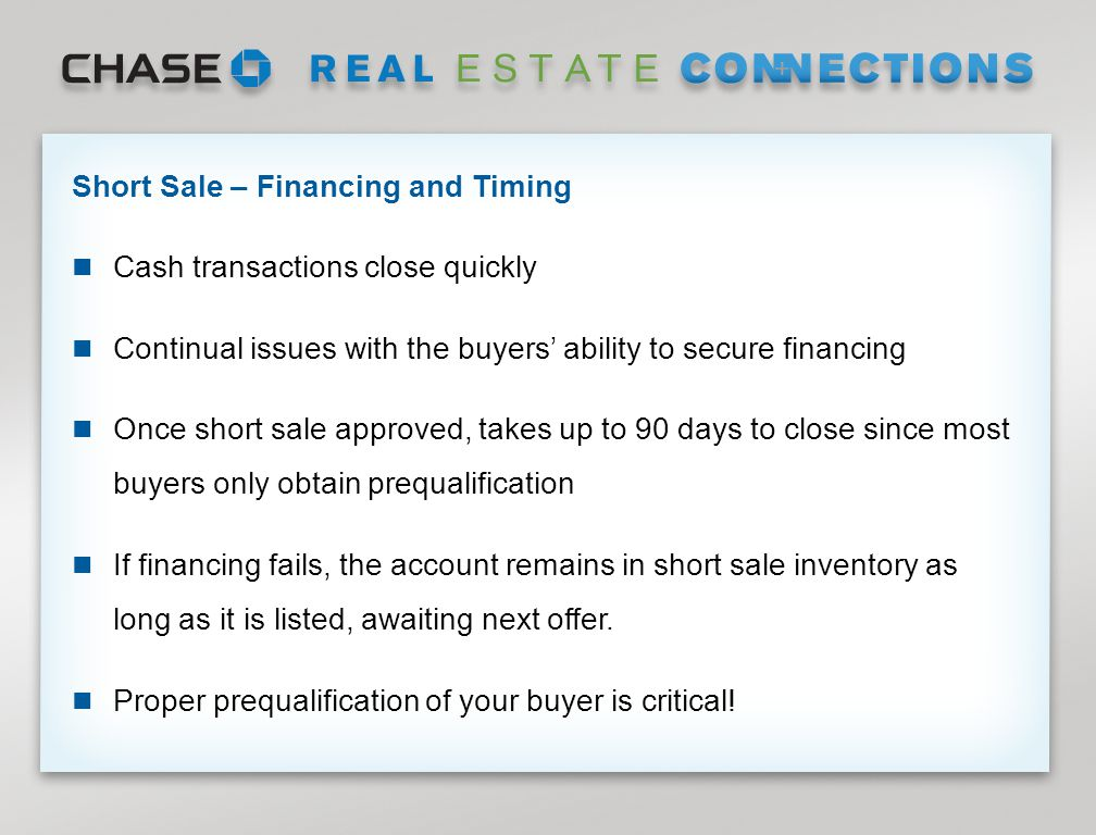 Page 14 Short Sale – Financing and Timing Cash transactions close quickly Continual issues with the buyers' ability to secure financing Once short sale approved, takes up to 90 days to close since most buyers only obtain prequalification If financing fails, the account remains in short sale inventory as long as it is listed, awaiting next offer.