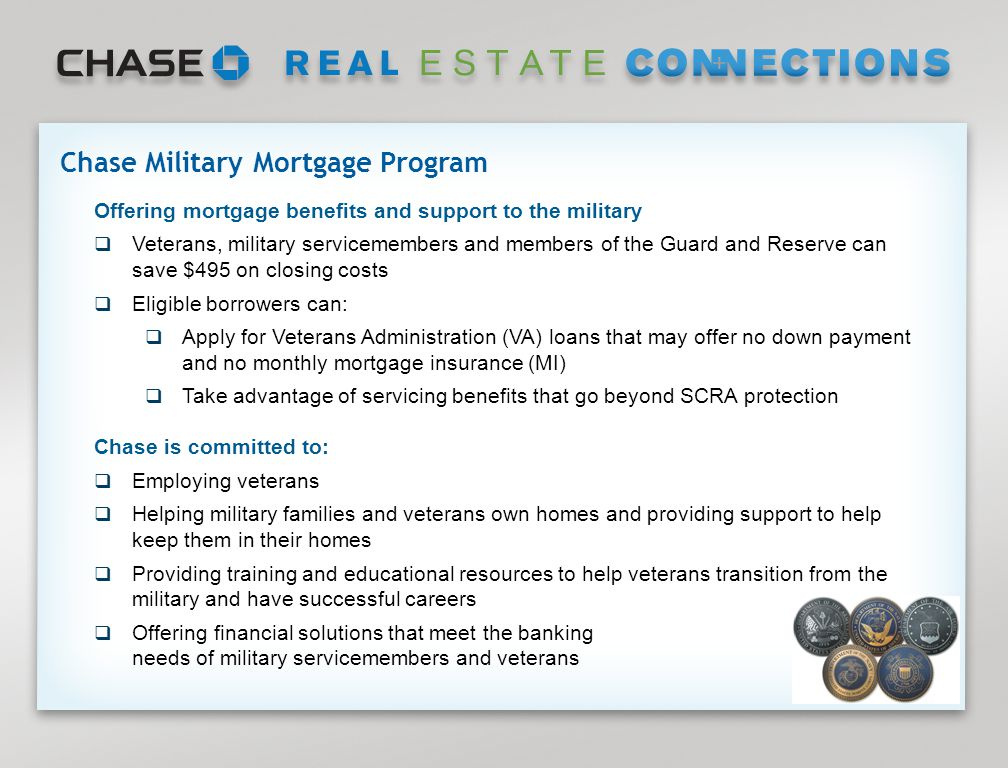 Page 2 Offering mortgage benefits and support to the military  Veterans, military servicemembers and members of the Guard and Reserve can save $495 on closing costs  Eligible borrowers can:  Apply for Veterans Administration (VA) loans that may offer no down payment and no monthly mortgage insurance (MI)  Take advantage of servicing benefits that go beyond SCRA protection Chase is committed to:  Employing veterans  Helping military families and veterans own homes and providing support to help keep them in their homes  Providing training and educational resources to help veterans transition from the military and have successful careers  Offering financial solutions that meet the banking needs of military servicemembers and veterans Chase Military Mortgage Program