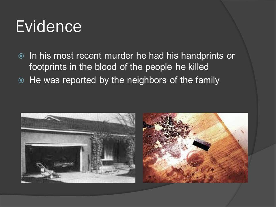 Evidence  In his most recent murder he had his handprints or footprints in the blood of the people he killed  He was reported by the neighbors of the family