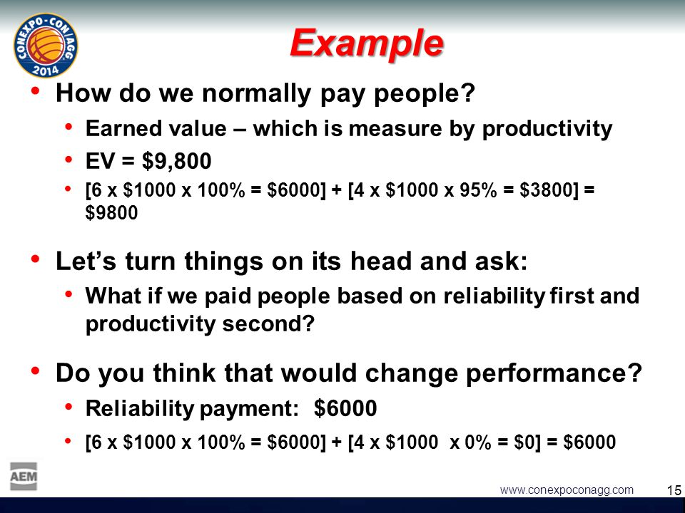 15 www.conexpoconagg.com Example How do we normally pay people? Earned value – which is measure by productivity EV = $9,800 [6 x $1000 x 100% = $6000]