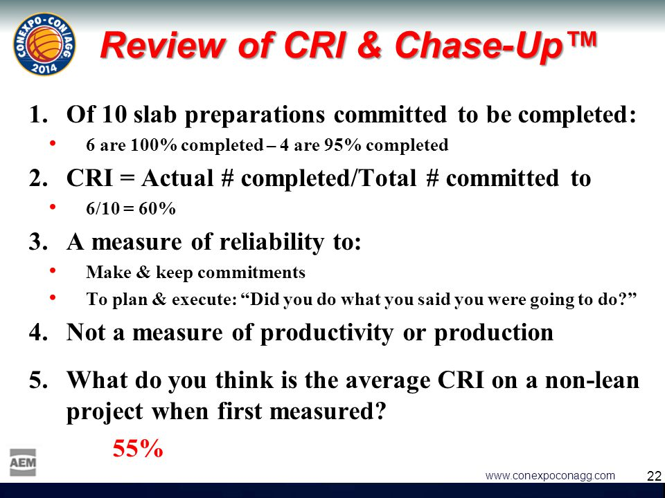 22 www.conexpoconagg.com Review of CRI & Chase-Up™ 1.Of 10 slab preparations committed to be completed: 6 are 100% completed – 4 are 95% completed 2.C