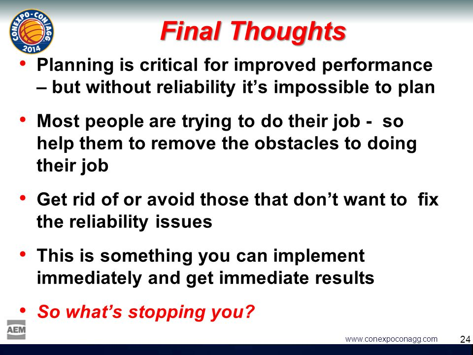 24 www.conexpoconagg.com Final Thoughts Planning is critical for improved performance – but without reliability it's impossible to plan Most people ar