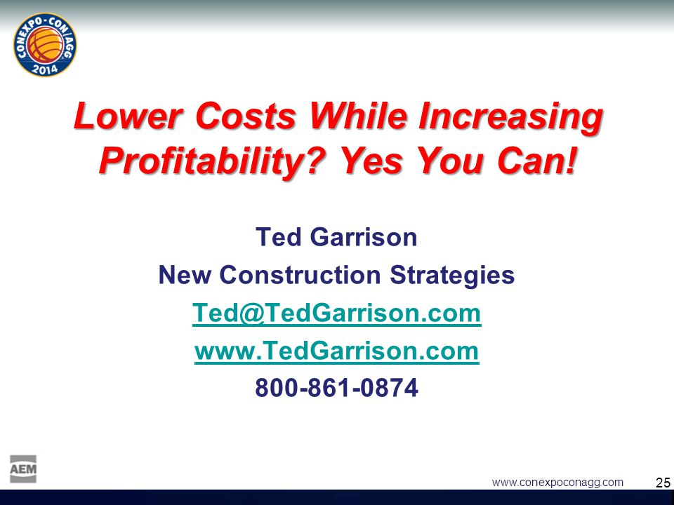 25 www.conexpoconagg.com Lower Costs While Increasing Profitability? Yes You Can! Ted Garrison New Construction Strategies Ted@TedGarrison.com www.Ted