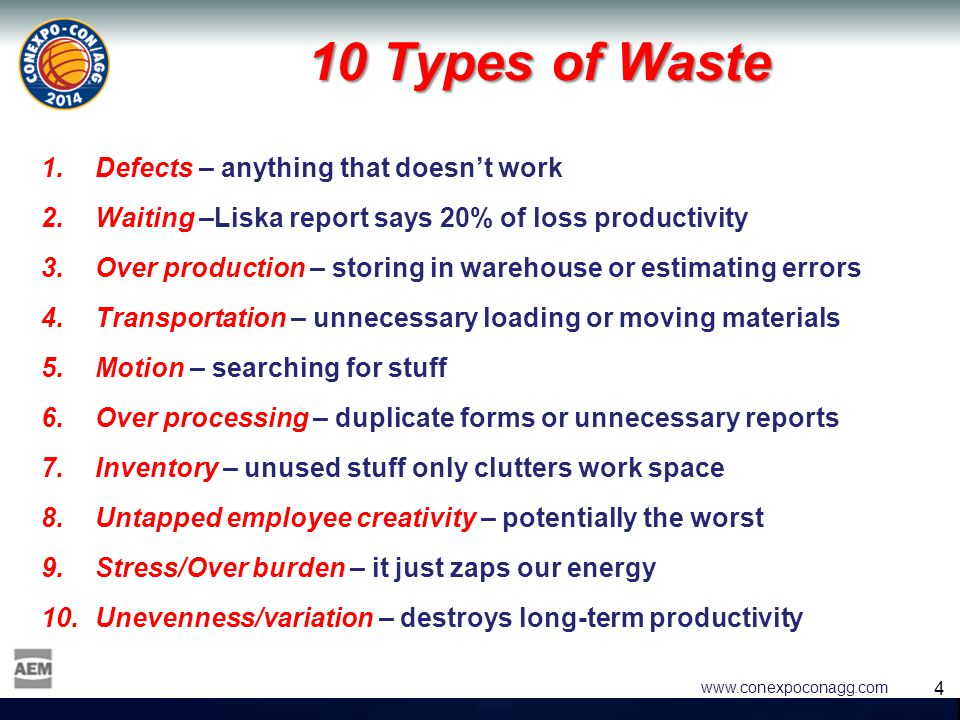 4 4 www.conexpoconagg.com 10 Types of Waste 1.Defects – anything that doesn't work 2.Waiting –Liska report says 20% of loss productivity 3.Over produc