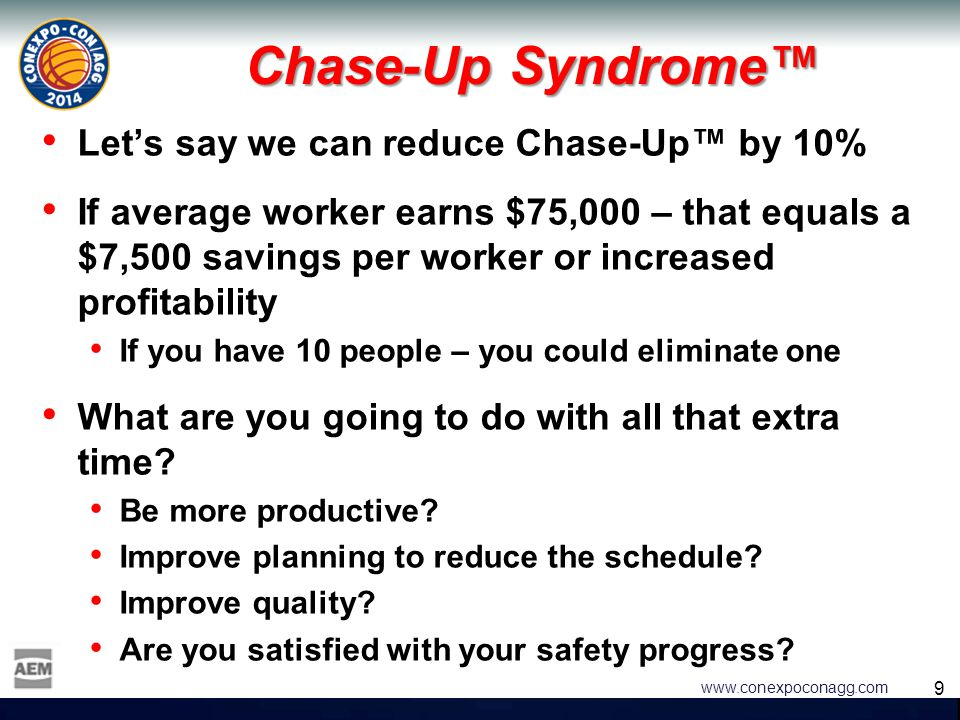 9 9 www.conexpoconagg.com Chase-Up Syndrome™ Let's say we can reduce Chase-Up™ by 10% If average worker earns $75,000 – that equals a $7,500 savings p