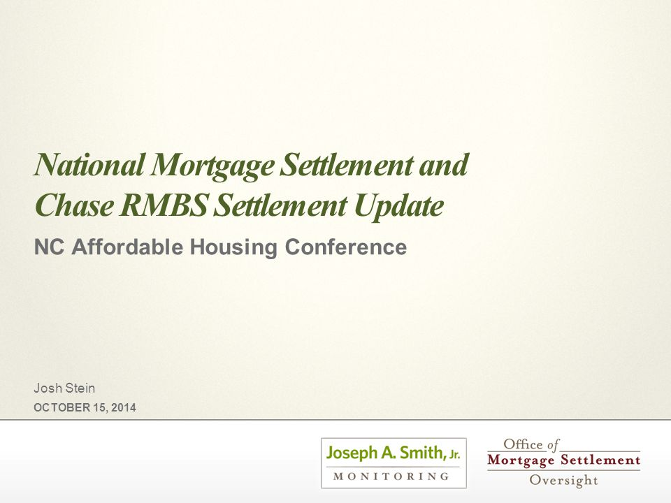 National Mortgage Settlement and Chase RMBS Settlement Update NC Affordable Housing Conference OCTOBER 15, 2014 Josh Stein