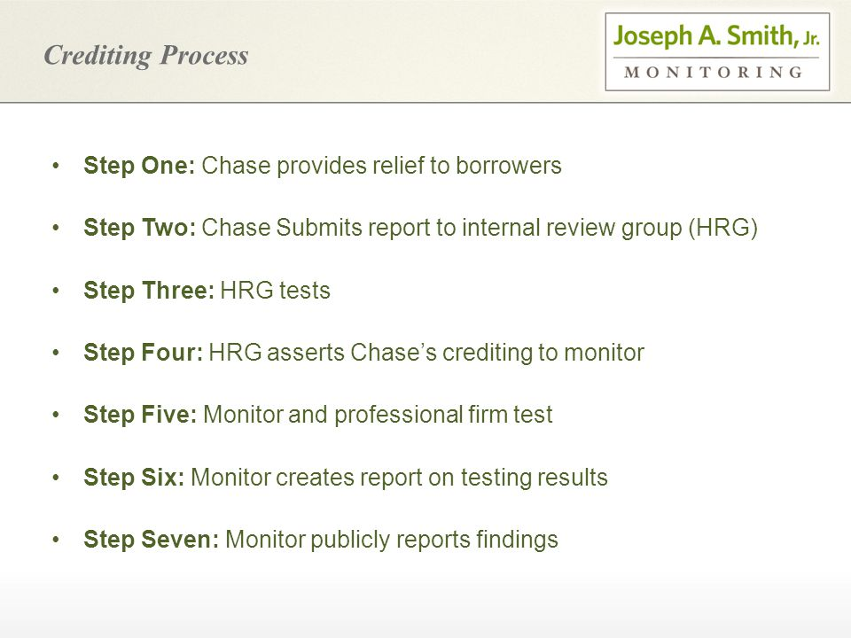 Crediting Process Step One: Chase provides relief to borrowers Step Two: Chase Submits report to internal review group (HRG) Step Three: HRG tests Step Four: HRG asserts Chase's crediting to monitor Step Five: Monitor and professional firm test Step Six: Monitor creates report on testing results Step Seven: Monitor publicly reports findings