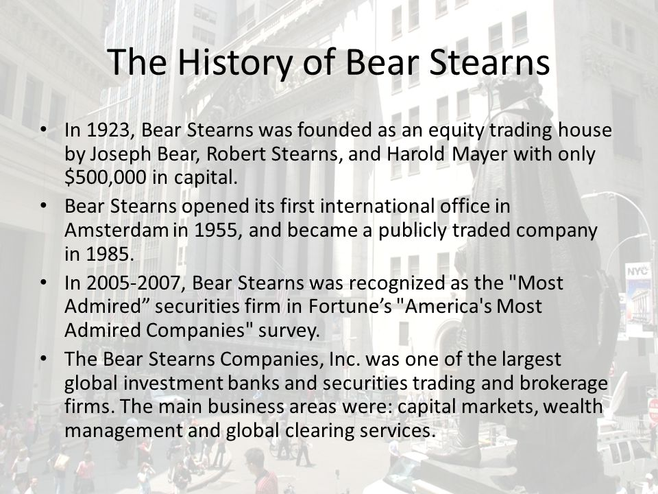 The History of Bear Stearns In 1923, Bear Stearns was founded as an equity trading house by Joseph Bear, Robert Stearns, and Harold Mayer with only $500,000 in capital.