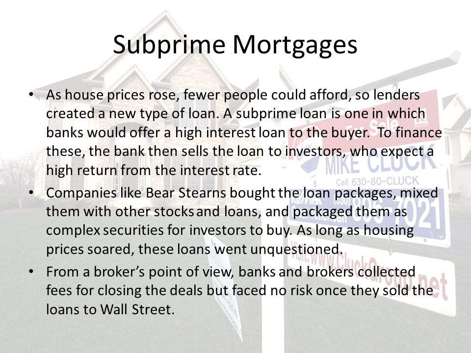 Subprime Mortgages As house prices rose, fewer people could afford, so lenders created a new type of loan.
