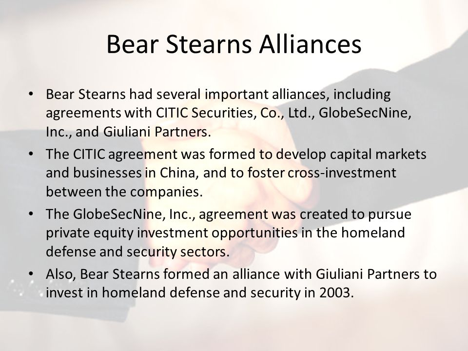 Bear Stearns Alliances Bear Stearns had several important alliances, including agreements with CITIC Securities, Co., Ltd., GlobeSecNine, Inc., and Giuliani Partners.