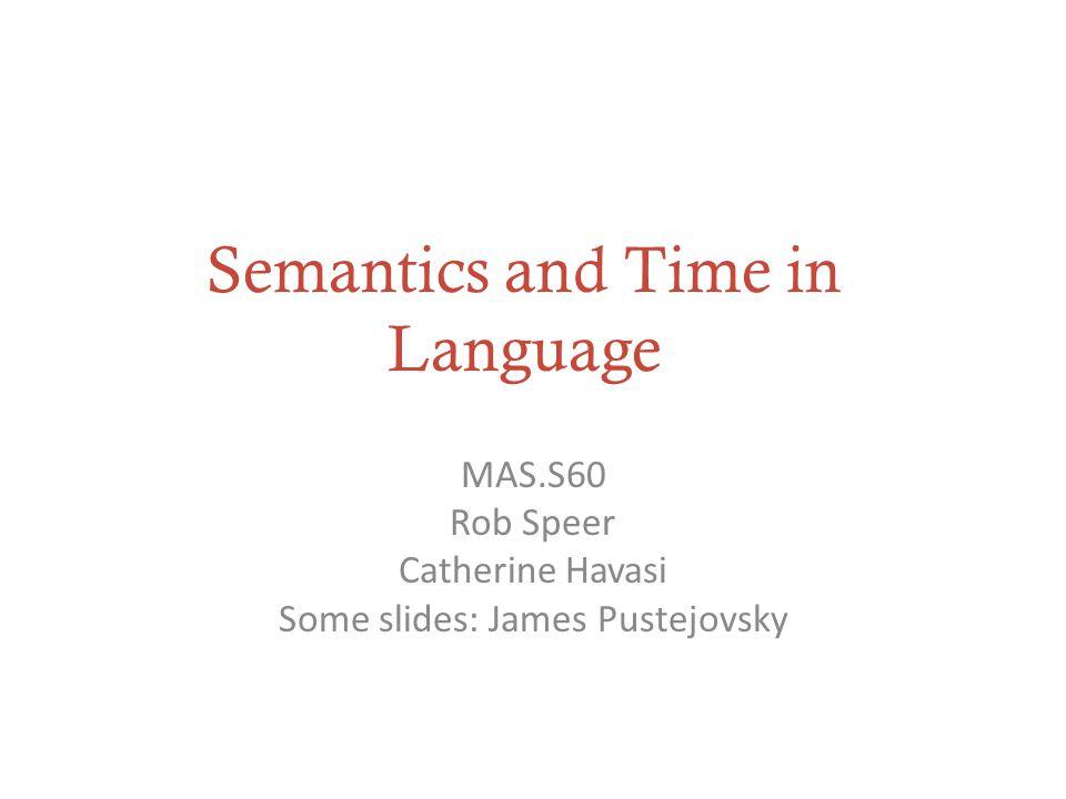 Semantics and Time in Language MAS.S60 Rob Speer Catherine Havasi Some slides: James Pustejovsky