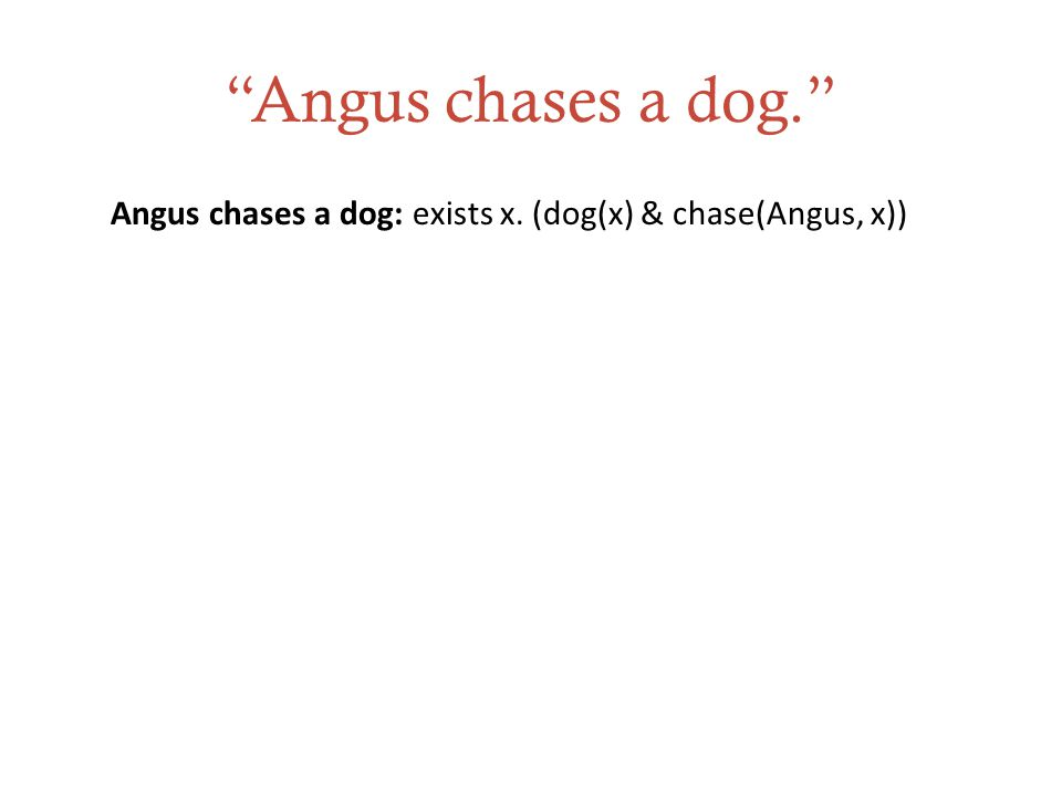 Angus chases a dog. Angus chases a dog: exists x. (dog(x) & chase(Angus, x))