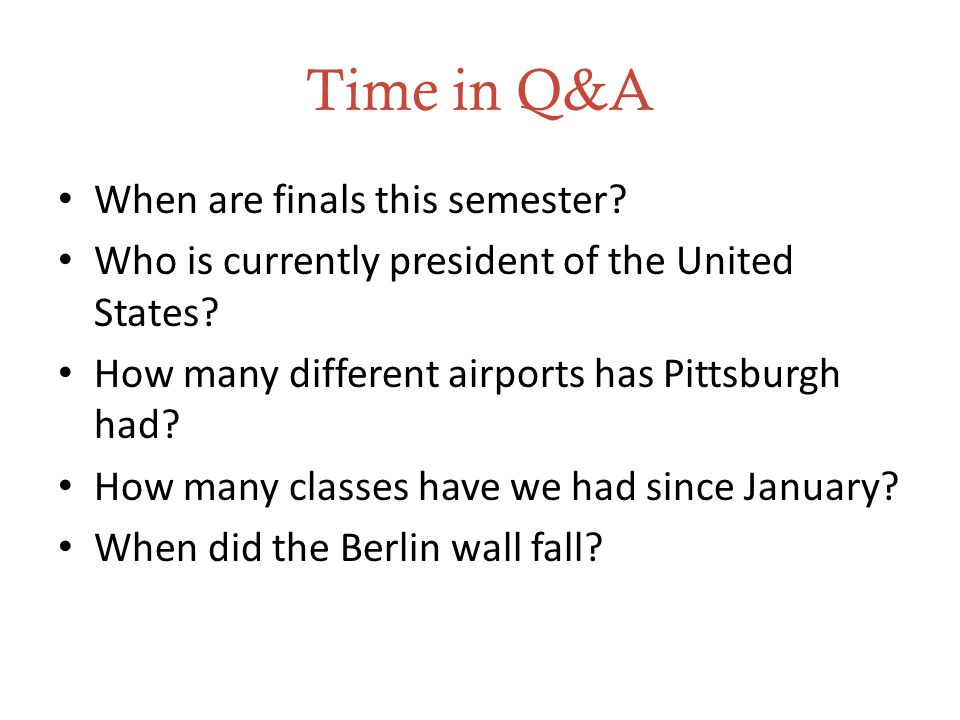 Time in Q&A When are finals this semester. Who is currently president of the United States.
