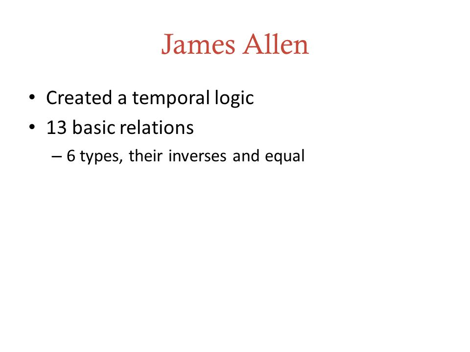 James Allen Created a temporal logic 13 basic relations – 6 types, their inverses and equal