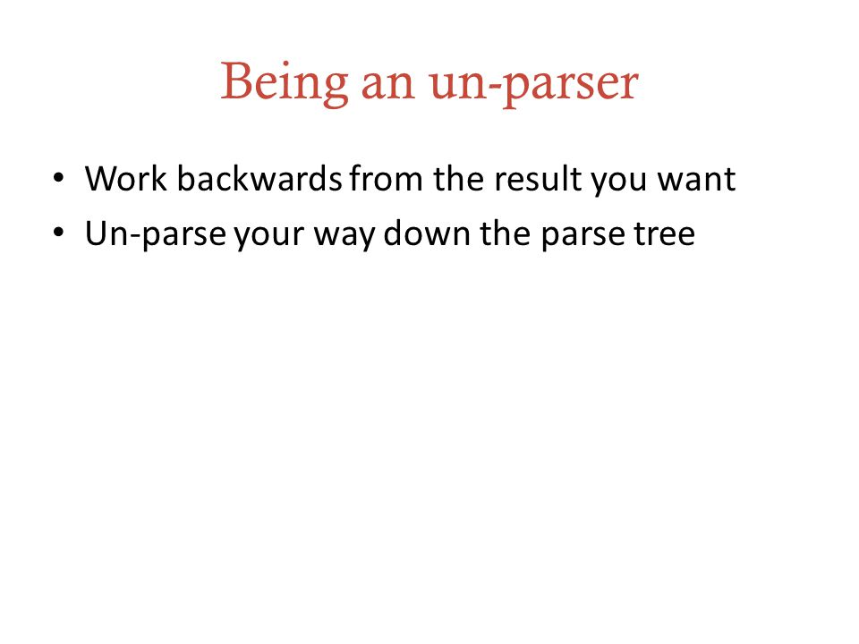 Being an un-parser Work backwards from the result you want Un-parse your way down the parse tree