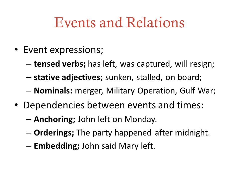 Events and Relations Event expressions; – tensed verbs; has left, was captured, will resign; – stative adjectives; sunken, stalled, on board; – Nominals: merger, Military Operation, Gulf War; Dependencies between events and times: – Anchoring; John left on Monday.