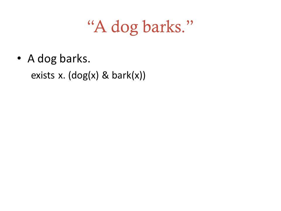 A dog barks. A dog barks. exists x. (dog(x) & bark(x))
