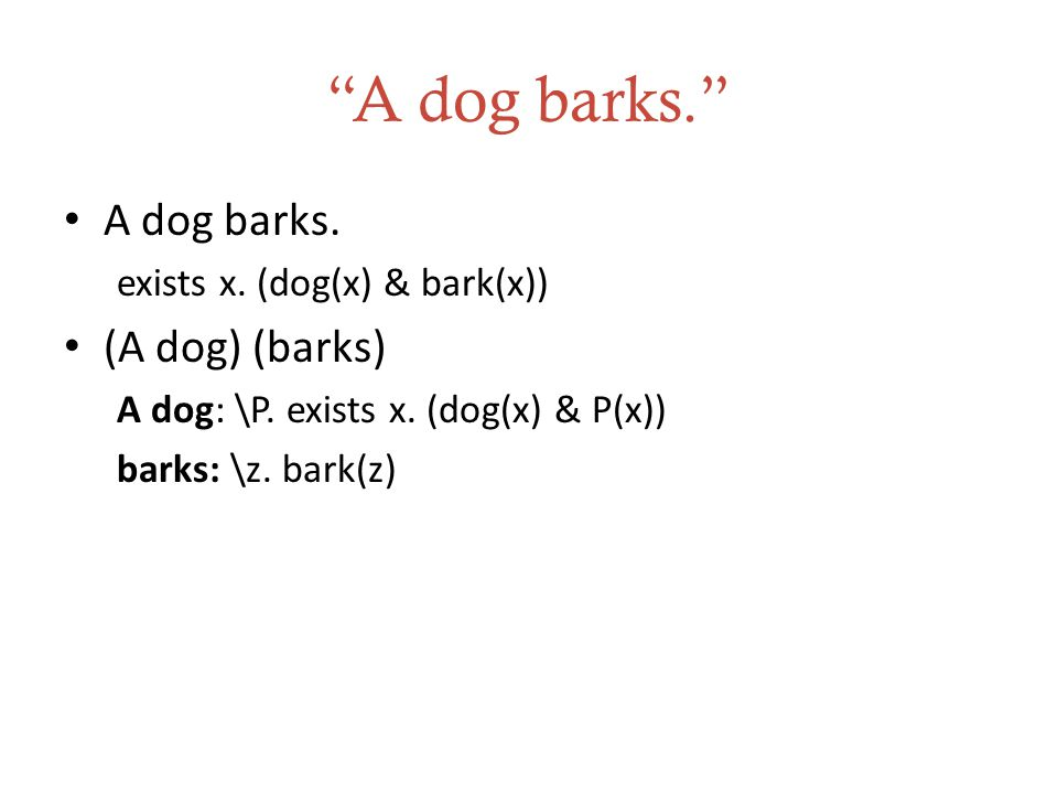 """A dog barks."" A dog barks. exists x. (dog(x) & bark(x)) (A dog) (barks) A dog: \P. exists x. (dog(x) & P(x)) barks: \z. bark(z)"