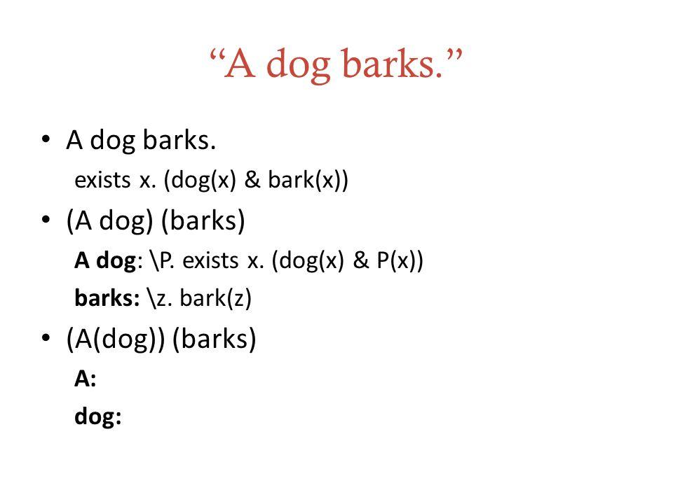 """""""A dog barks."""" A dog barks. exists x. (dog(x) & bark(x)) (A dog) (barks) A dog: \P. exists x. (dog(x) & P(x)) barks: \z. bark(z) (A(dog)) (barks) A: d"""