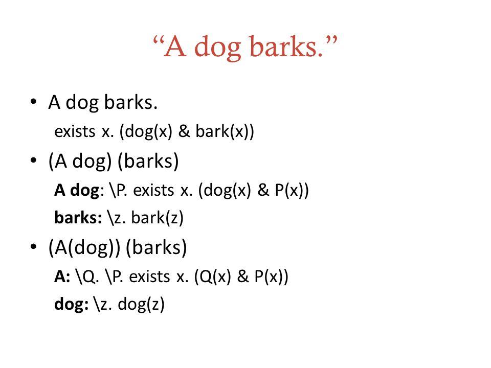 A dog barks. A dog barks.exists x. (dog(x) & bark(x)) (A dog) (barks) A dog: \P.