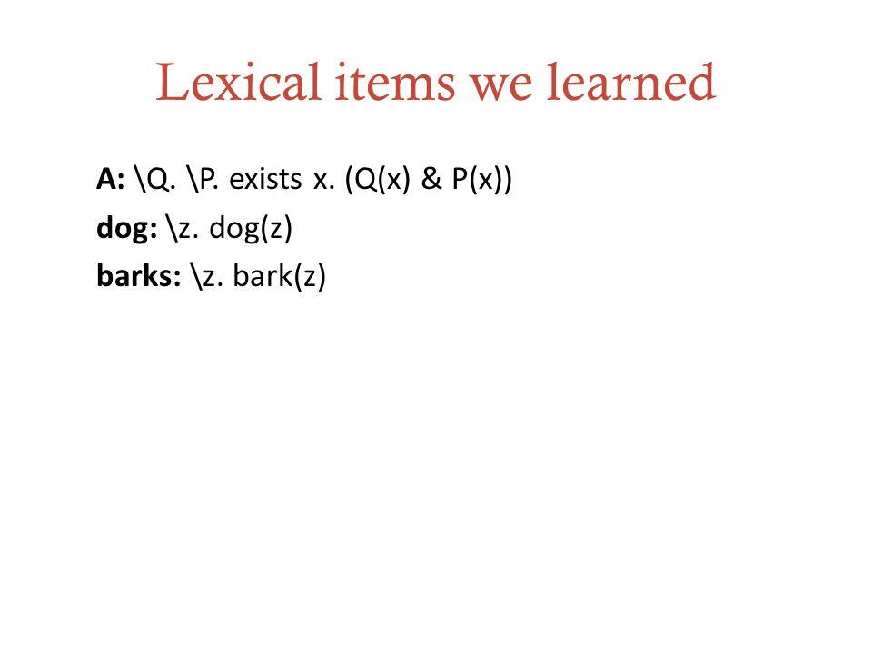Lexical items we learned A: \Q. \P. exists x. (Q(x) & P(x)) dog: \z. dog(z) barks: \z. bark(z)