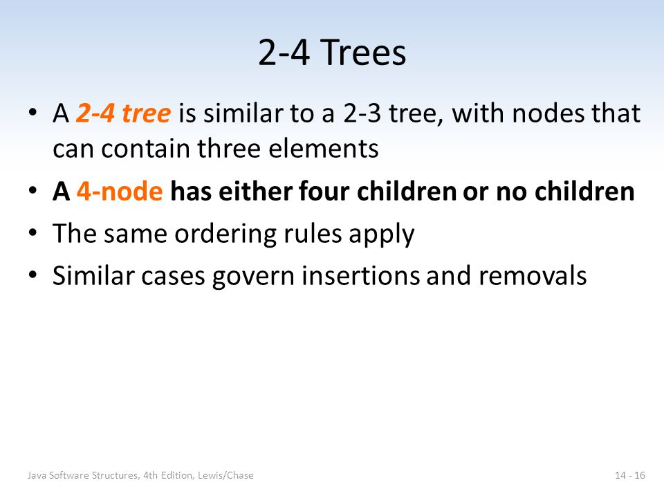 2-4 Trees A 2-4 tree is similar to a 2-3 tree, with nodes that can contain three elements A 4-node has either four children or no children The same or