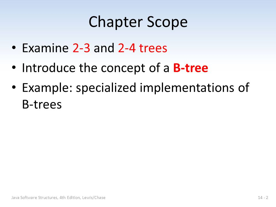 Chapter Scope Examine 2-3 and 2-4 trees Introduce the concept of a B-tree Example: specialized implementations of B-trees 14 - 2Java Software Structur