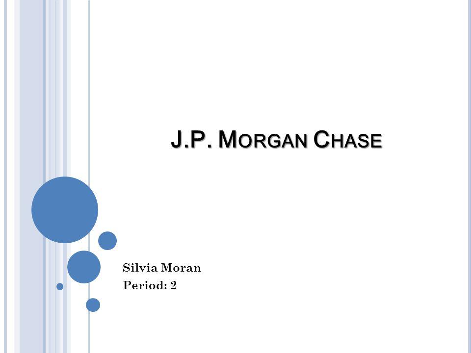J.P. M ORGAN C HASE Silvia Moran Period: 2