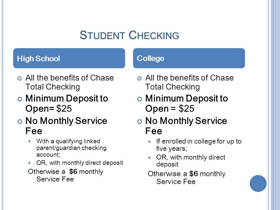 S TUDENT C HECKING All the benefits of Chase Total Checking Minimum Deposit to Open= $25 No Monthly Service Fee With a qualifying linked parent/guardi