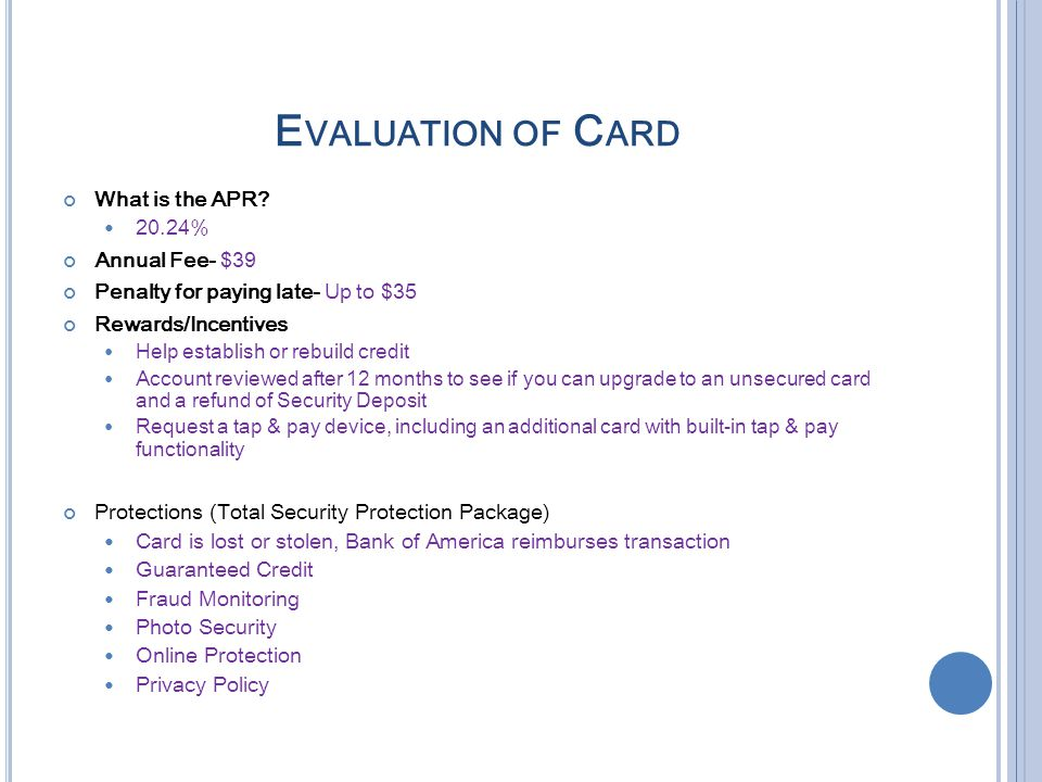 E VALUATION OF C ARD What is the APR? 20.24% Annual Fee- $39 Penalty for paying late- Up to $35 Rewards/Incentives Help establish or rebuild credit Ac