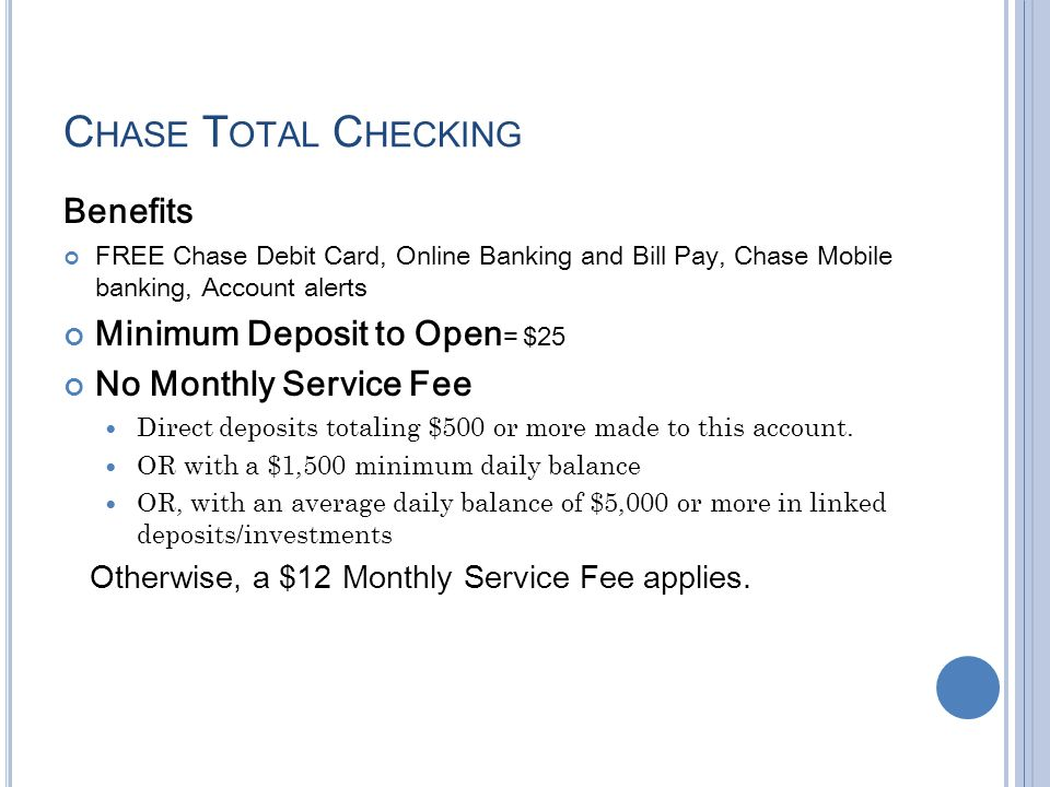 C HASE T OTAL C HECKING Benefits FREE Chase Debit Card, Online Banking and Bill Pay, Chase Mobile banking, Account alerts Minimum Deposit to Open = $2
