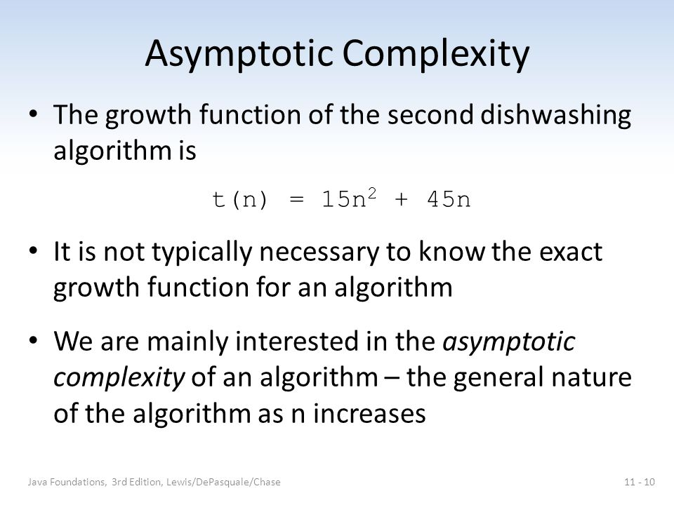 Asymptotic Complexity The growth function of the second dishwashing algorithm is t(n) = 15n 2 + 45n It is not typically necessary to know the exact gr