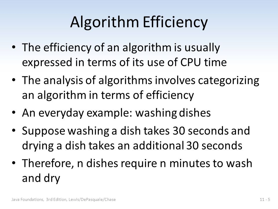 Algorithm Efficiency The efficiency of an algorithm is usually expressed in terms of its use of CPU time The analysis of algorithms involves categorizing an algorithm in terms of efficiency An everyday example: washing dishes Suppose washing a dish takes 30 seconds and drying a dish takes an additional 30 seconds Therefore, n dishes require n minutes to wash and dry Java Foundations, 3rd Edition, Lewis/DePasquale/Chase11 - 5