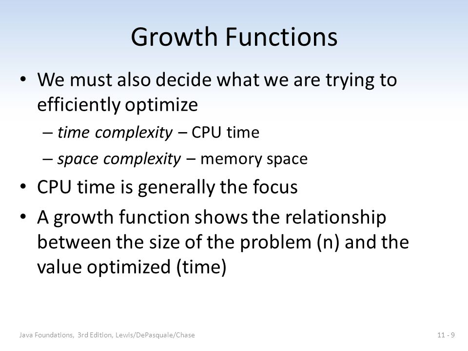 Growth Functions We must also decide what we are trying to efficiently optimize – time complexity – CPU time – space complexity – memory space CPU time is generally the focus A growth function shows the relationship between the size of the problem (n) and the value optimized (time) Java Foundations, 3rd Edition, Lewis/DePasquale/Chase11 - 9