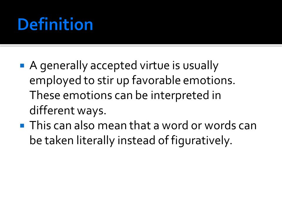  A generally accepted virtue is usually employed to stir up favorable emotions. These emotions can be interpreted in different ways.  This can also