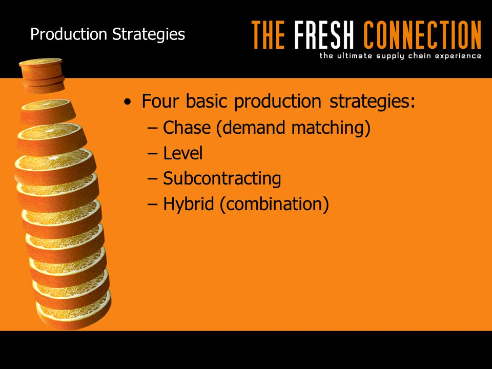 3  3© 2009 APICS CONFIDENTIAL AND PROPRIETARY Production Strategies Four basic production strategies: –Chase (demand matching) –Level –Subcontracting