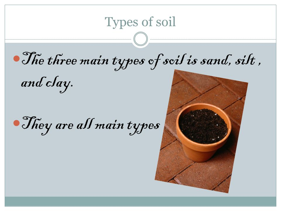 Types of soil The three main types of soil is sand, silt, and clay. They are all main types