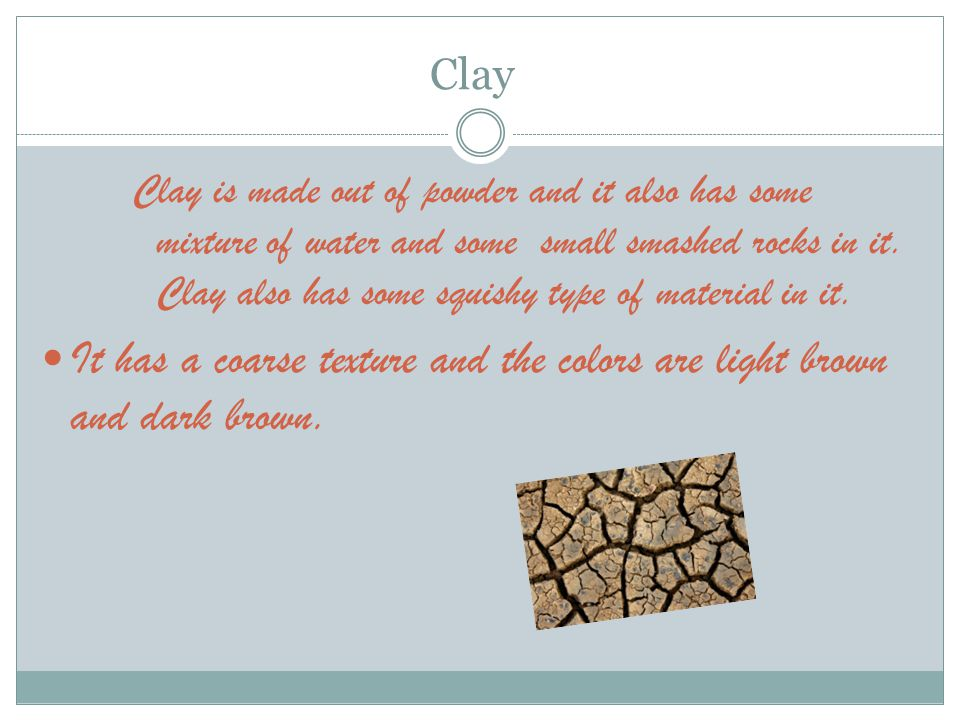 Clay Clay is made out of powder and it also has some mixture of water and some small smashed rocks in it.