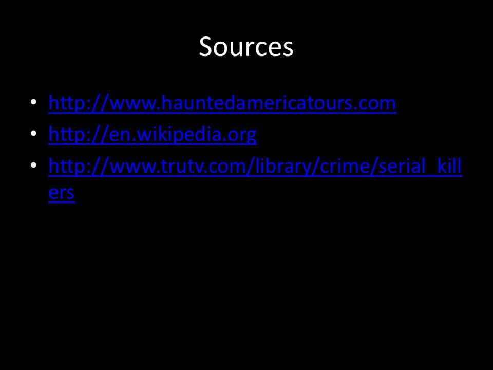 Sources http://www.hauntedamericatours.com http://en.wikipedia.org http://www.trutv.com/library/crime/serial_kill ers http://www.trutv.com/library/cri