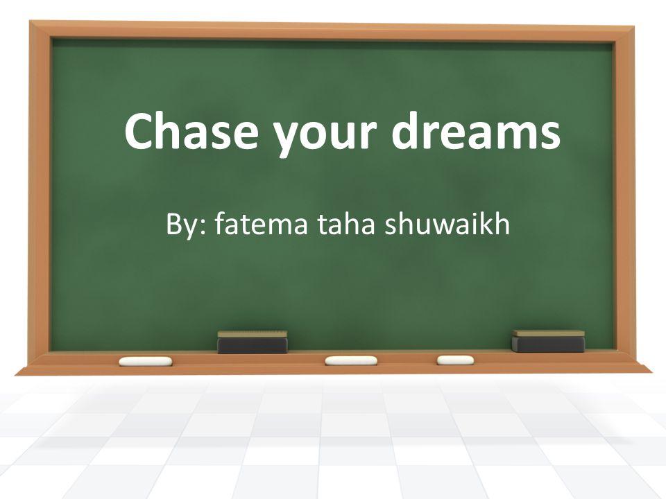 Chase your dreams By: fatema taha shuwaikh