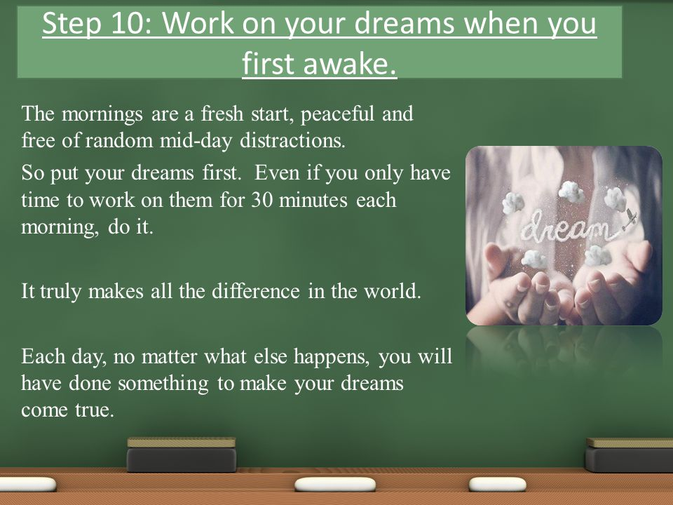 The mornings are a fresh start, peaceful and free of random mid-day distractions. So put your dreams first. Even if you only have time to work on them