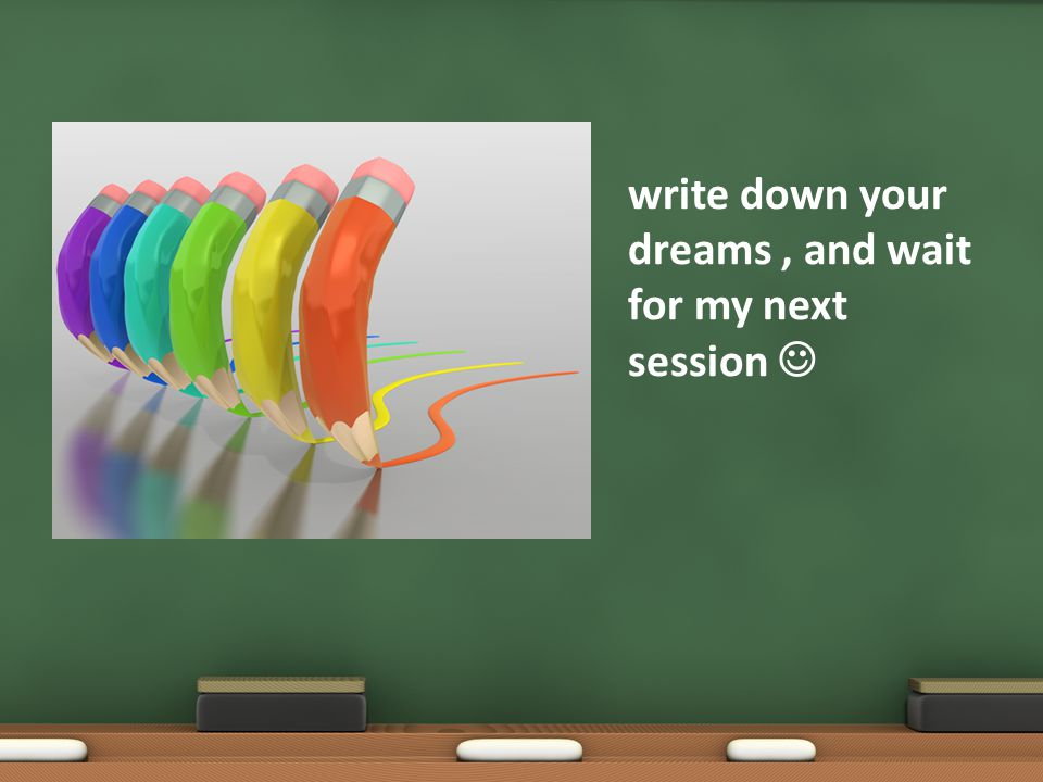 write down your dreams, and wait for my next session