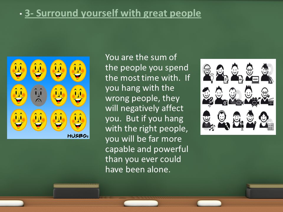 You are the sum of the people you spend the most time with.