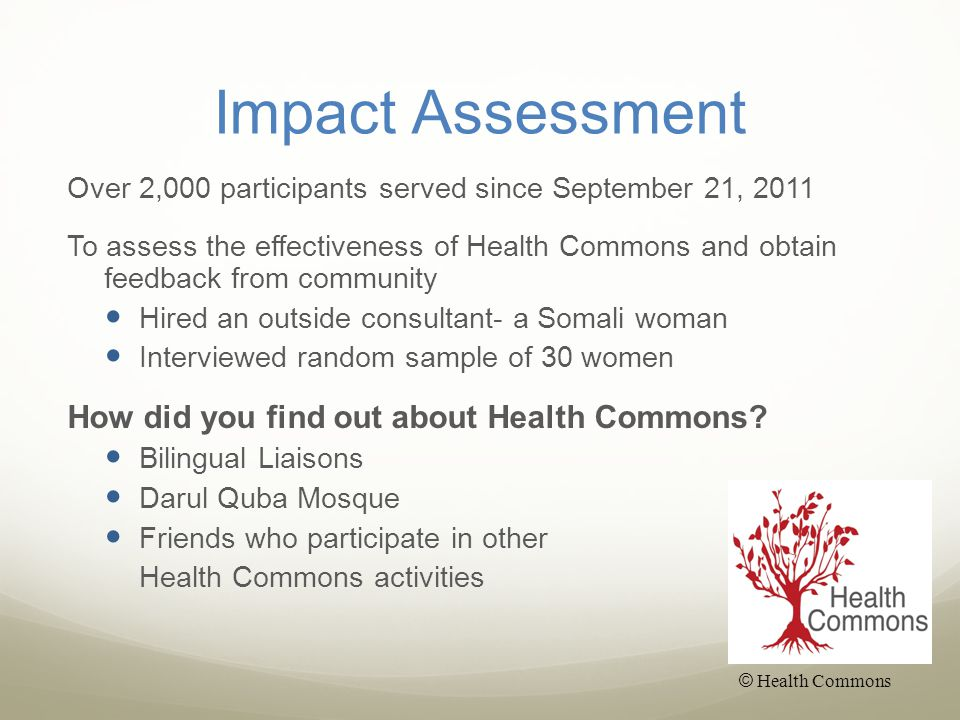 Impact Assessment Over 2,000 participants served since September 21, 2011 To assess the effectiveness of Health Commons and obtain feedback from community Hired an outside consultant- a Somali woman Interviewed random sample of 30 women How did you find out about Health Commons.